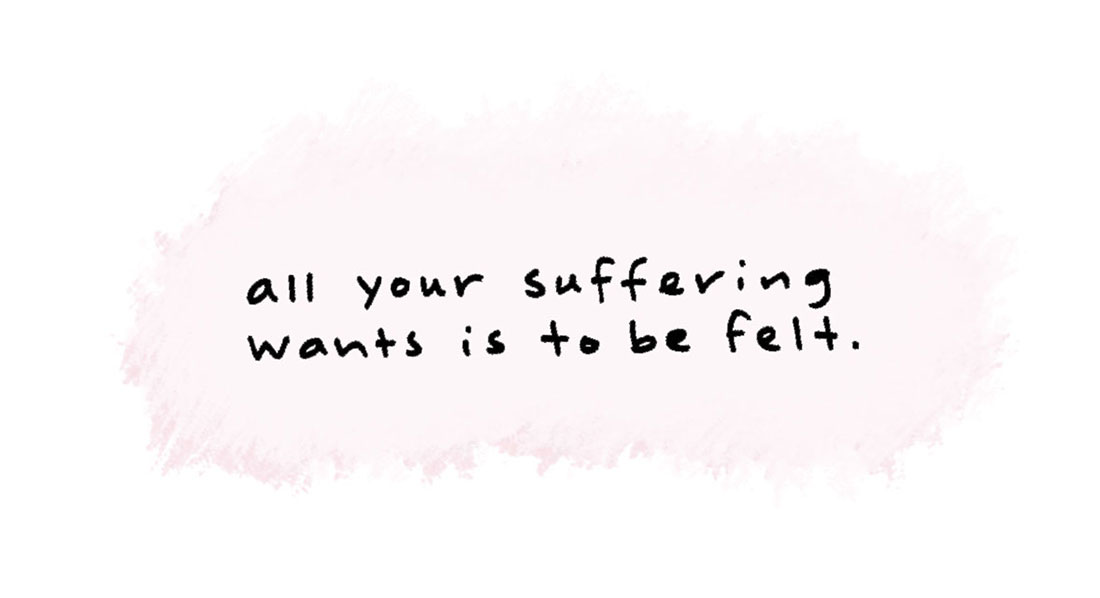 all your suffering wants is to be felt